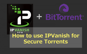 How to use IPVanish for Anonymous Torrents/P2P